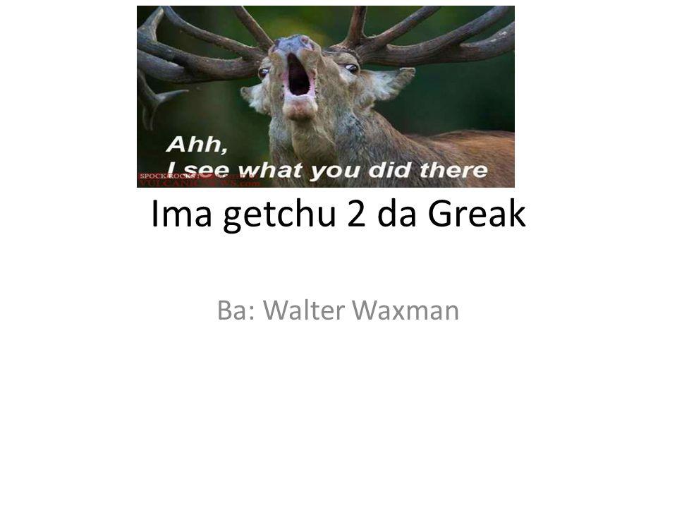 Ima getchu 2 da Greak Ba: Walter Waxman