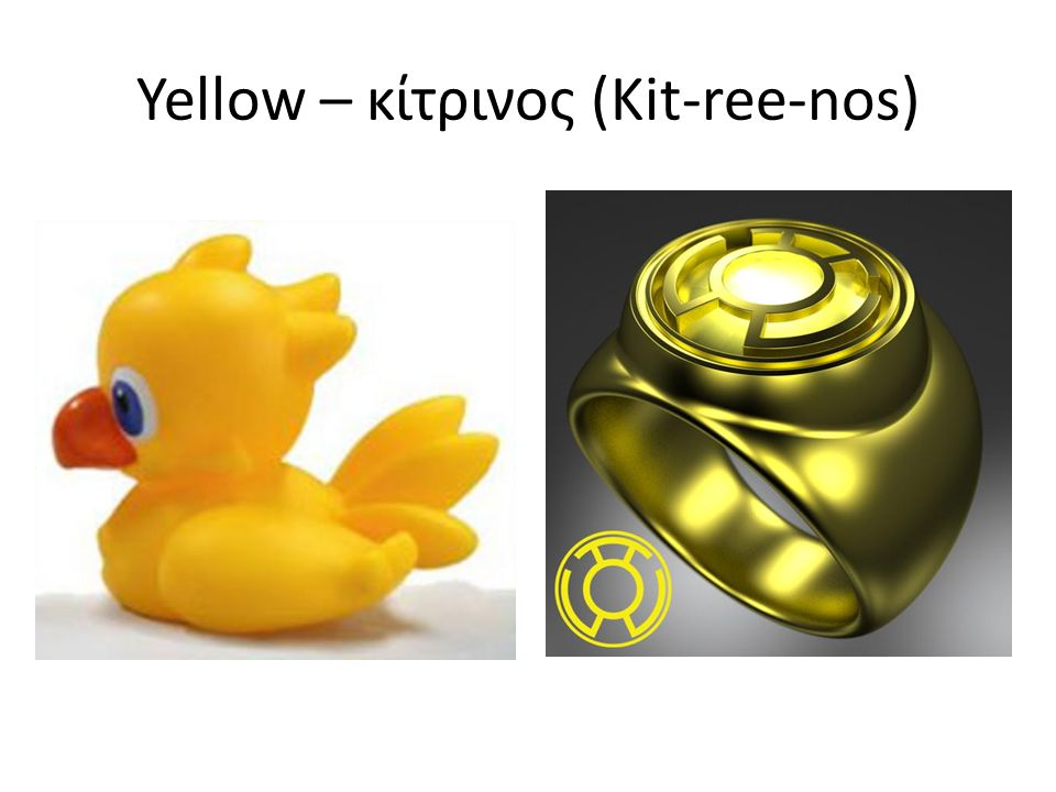 Yellow – κίτρινος (Kit-ree-nos)