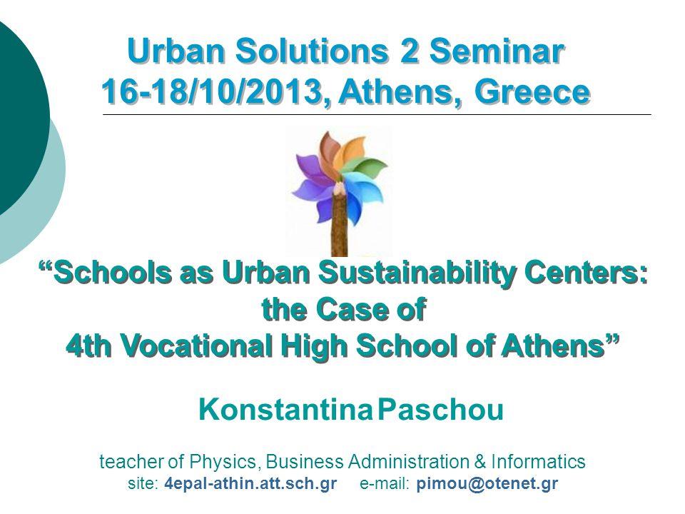 teacher of Physics, Business Administration & Informatics site: 4epal-athin.att.sch.gr e-mail: pimou@otenet.gr Urban Solutions 2 Seminar 16-18/10/2013