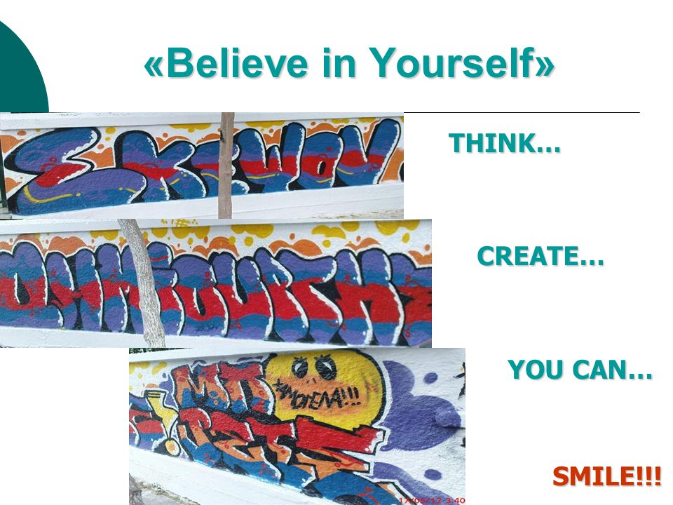 «Believe in Yourself» THINK… THINK… CREATE… YOU CAN… SMILE!!! YOU CAN… SMILE!!!