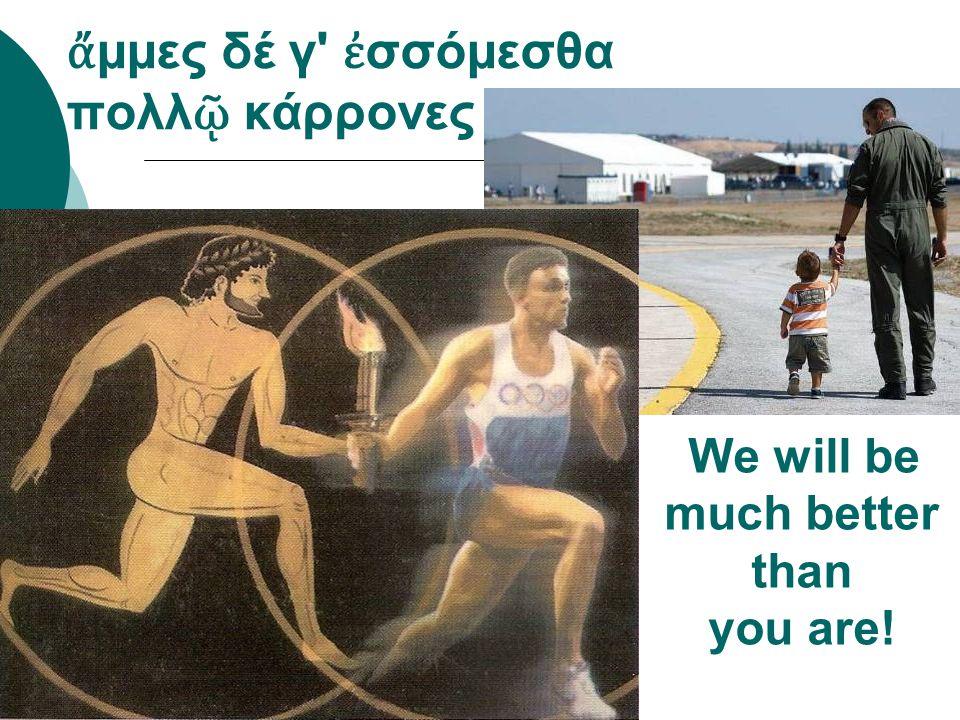 ἄ μμες δέ γ' ἐ σσόμεσθα πολλ ῷ κάρρονες We will be much better than you are!
