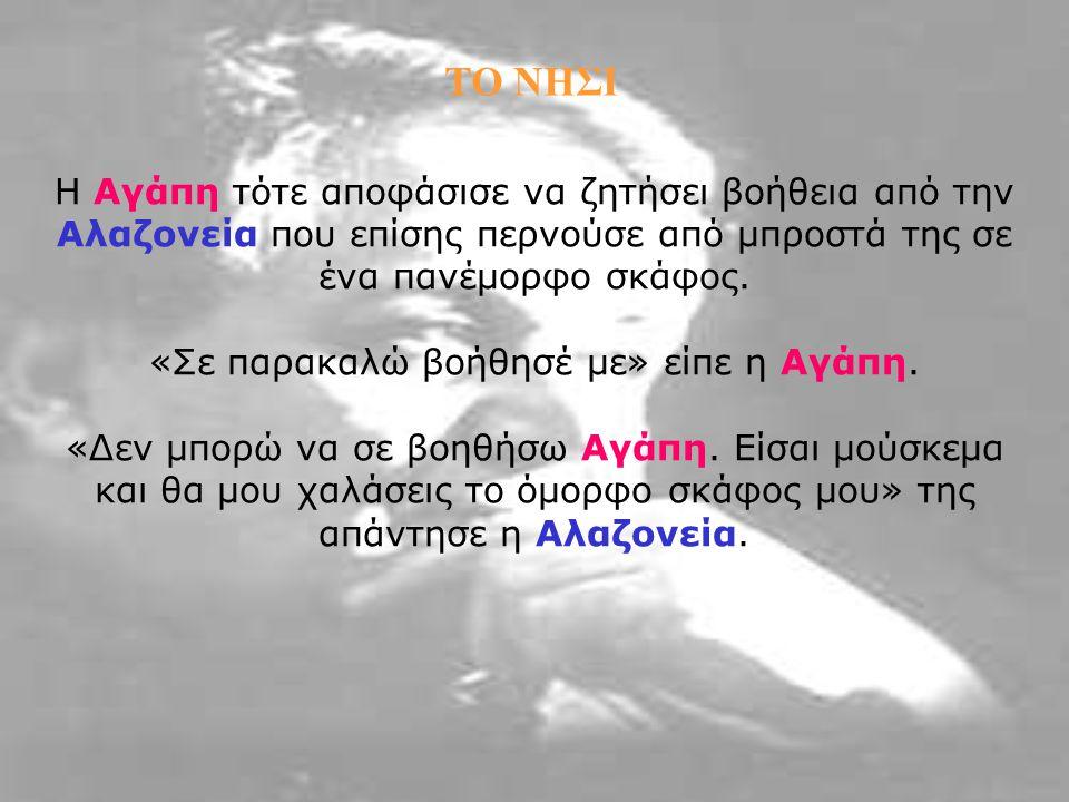 Η Αγάπη τότε αποφάσισε να ζητήσει βοήθεια από την Αλαζονεία που επίσης περνούσε από μπροστά της σε ένα πανέμορφο σκάφος. «Σε παρακαλώ βοήθησέ με» είπε