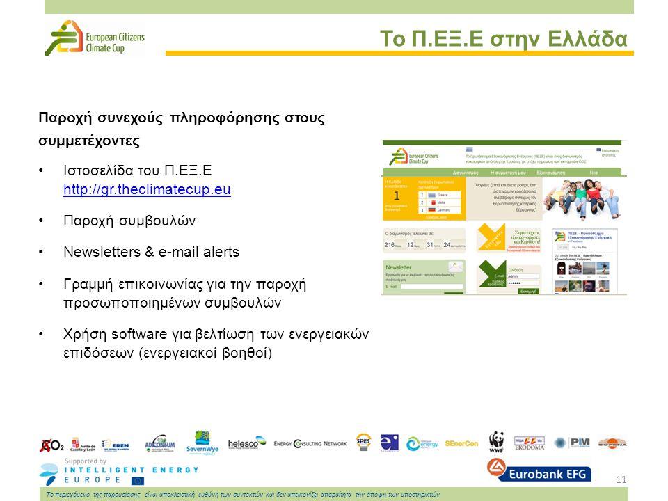 11 Το περιεχόμενο της παρουσίασης είναι αποκλειστική ευθύνη των συντακτών και δεν απεικονίζει απαραίτητα την άποψη των υποστηρικτών Το Π.ΕΞ.Ε στην Ελλάδα Παροχή συνεχούς πληροφόρησης στους συμμετέχοντες Ιστοσελίδα του Π.ΕΞ.Ε http://gr.theclimatecup.eu http://gr.theclimatecup.eu Παροχή συμβουλών Newsletters & e-mail alerts Γραμμή επικοινωνίας για την παροχή προσωποποιημένων συμβουλών Χρήση software για βελτίωση των ενεργειακών επιδόσεων (ενεργειακοί βοηθοί)