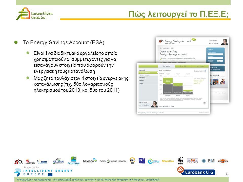 6 Το περιεχόμενο της παρουσίασης είναι αποκλειστική ευθύνη των συντακτών και δεν απεικονίζει απαραίτητα την άποψη των υποστηρικτών Πώς λειτουργεί το Π.ΕΞ.Ε; Το Energy Savings Account (ESA) Είναι ένα διαδικτυακό εργαλείο το οποίο χρησιμοποιούν οι συμμετέχοντες για να εισαγάγουν στοιχεία που αφορούν την ενεργειακή τους κατανάλωση Μας ζητά τουλάχιστον 4 στοιχεία ενεργειακής κατανάλωσης (πχ.