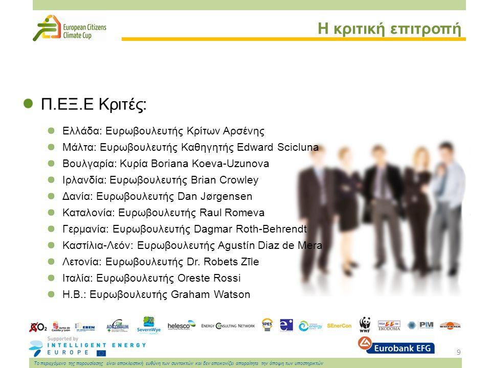 9 Το περιεχόμενο της παρουσίασης είναι αποκλειστική ευθύνη των συντακτών και δεν απεικονίζει απαραίτητα την άποψη των υποστηρικτών Η κριτική επιτροπή Π.ΕΞ.Ε Κριτές: Ελλάδα: Ευρωβουλευτής Κρίτων Αρσένης Μάλτα: Ευρωβουλευτής Καθηγητής Edward Scicluna Βουλγαρία: Κυρία Boriana Koeva-Uzunova Ιρλανδία: Ευρωβουλευτής Brian Crowley Δανία: Ευρωβουλευτής Dan Jørgensen Καταλονία: Ευρωβουλευτής Raul Romeva Γερμανία: Ευρωβουλευτής Dagmar Roth-Behrendt Καστίλια-Λεόν: Ευρωβουλευτής Agustín Diaz de Mera Λετονία: Ευρωβουλευτής Dr.