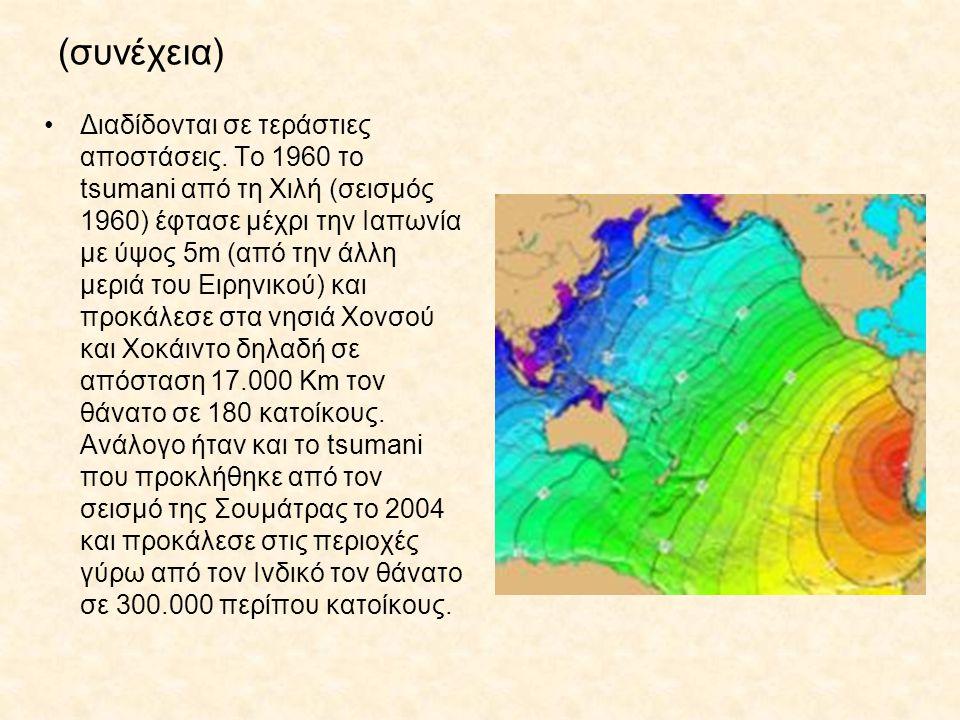 (συνέχεια) Διαδίδονται σε τεράστιες αποστάσεις. Το 1960 το tsumani από τη Χιλή (σεισμός 1960) έφτασε μέχρι την Ιαπωνία με ύψος 5m (από την άλλη μεριά