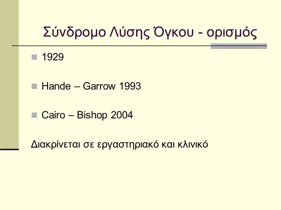 Σύνδρομο Λύσης Όγκου - ορισμός Hande – Garrow 1993 Cairo – Bishop 2004 Εργαστηριακό σύνδρομο 2 από τα παρακάτω: 25% αύξηση του ουρικού 25% αύξηση του Κ 25% αύξηση του φωσφόρου 25% μείωση του ασβεστίου 2 από τα παρακάτω: Ουρικό >8mg/dl ή 25% αύξηση Κ> 6 meq/l ή 25% αύξηση P >6,5 mg/dl ή 25% αύξηση Ca <7 mg/dl ή 25% μείωση Κλινικό σύνδρομο Εργαστηριακό ΣΛΟ μαζί με ένα από τα παρακάτω Κ>6 meq/l Cr >2,5 mg/dl Ca <6 mg/dl Αρρυθμία Αιφνίδιος θάνατος Παρουσία εργαστηριακού ΣΛΟ μαζί με ένα τουλάχιστον από : Καρδιακή αρρυθμία - αιφνίδιος θάνατος Σπασμοί Αύξηση της κρεατινίνης ( 1,5 * ανώτερη φυσιολογική ) 3 μέρες πριν έως 7 μέρες μετά την έναρξη ΧΜΘ
