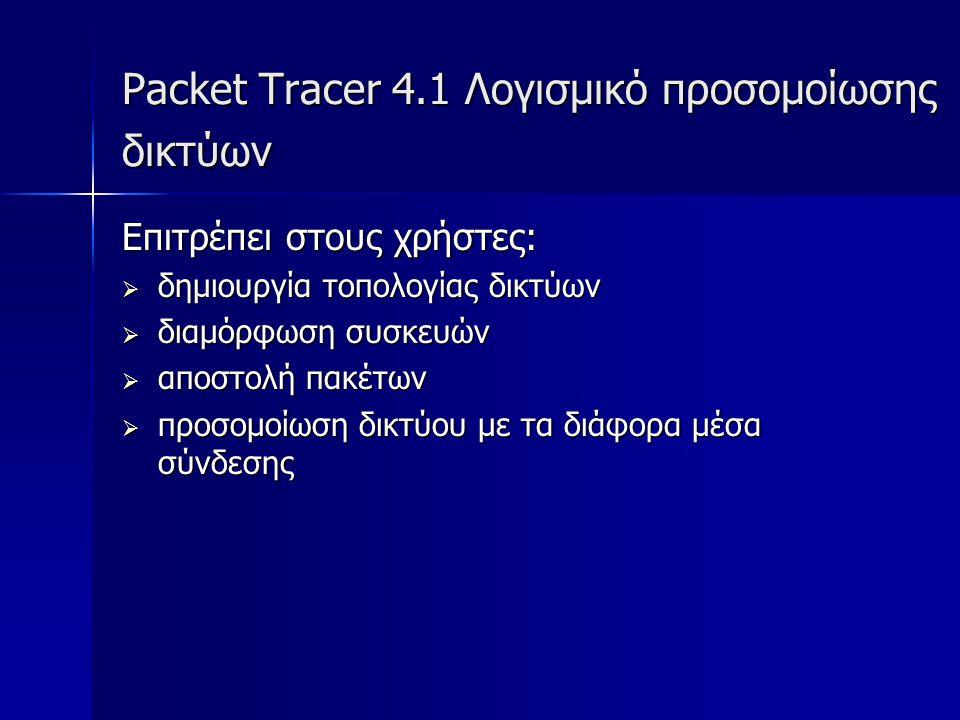 Packet Tracer 4.1 Λογισμικό προσομοίωσης δικτύων Επιτρέπει στους χρήστες:  δημιουργία τοπολογίας δικτύων  διαμόρφωση συσκευών  αποστολή πακέτων  π