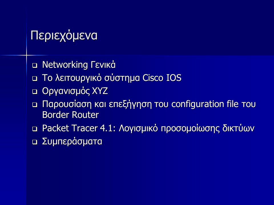 Περιεχόμενα Περιεχόμενα  Networking Γενικά  Το λειτουργικό σύστημα Cisco IOS  Οργανισμός ΧΥΖ  Παρουσίαση και επεξήγηση του configuration file του