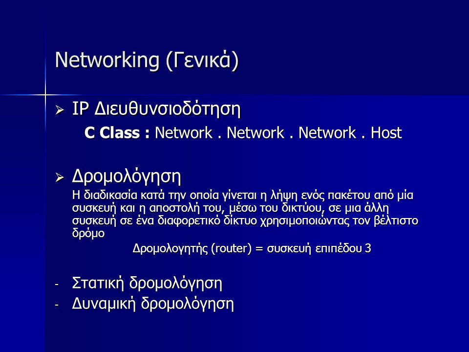 Networking (Γενικά)  IP Διευθυνσιοδότηση C Class : Network. Network. Network. Host  Δρομολόγηση Η διαδικασία κατά την οποία γίνεται η λήψη ενός πακέ