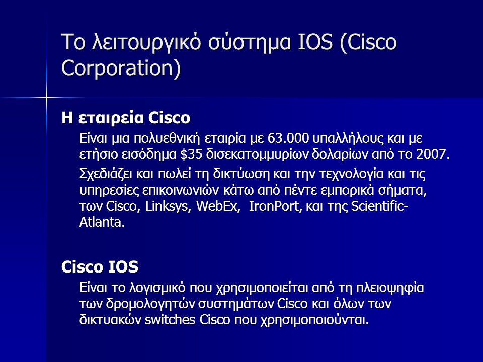 Το λειτουργικό σύστημα IOS (Cisco Corporation) Cisco IOS Το Cisco IOS έχει ένα χαρακτηριστικό περιβάλλον γραμμής εντολών (Command Line Interface).