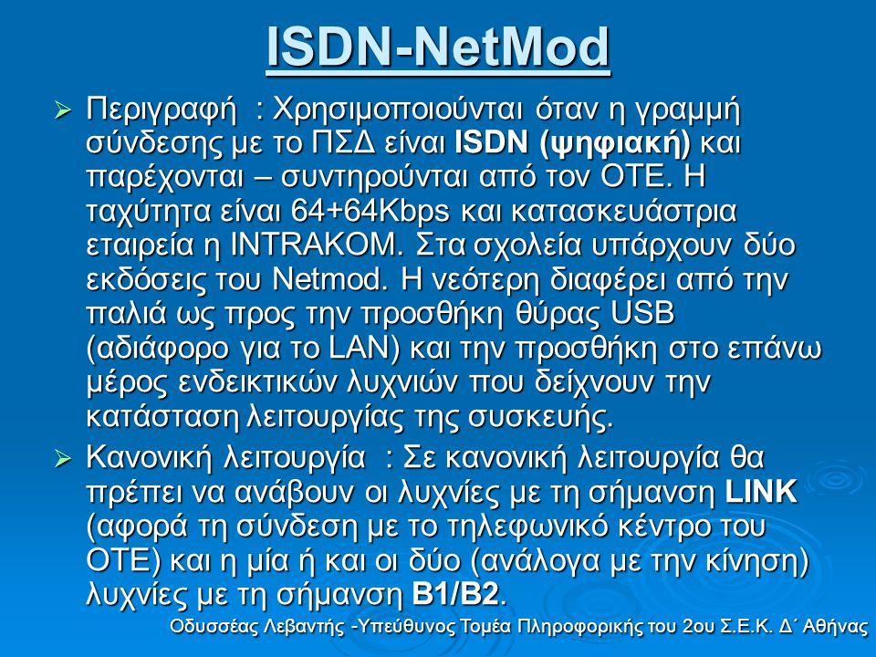 ISDN-NetMod  Περιγραφή : Χρησιμοποιούνται όταν η γραμμή σύνδεσης με το ΠΣΔ είναι ISDN (ψηφιακή) και παρέχονται – συντηρούνται από τον ΟΤΕ. Η ταχύτητα
