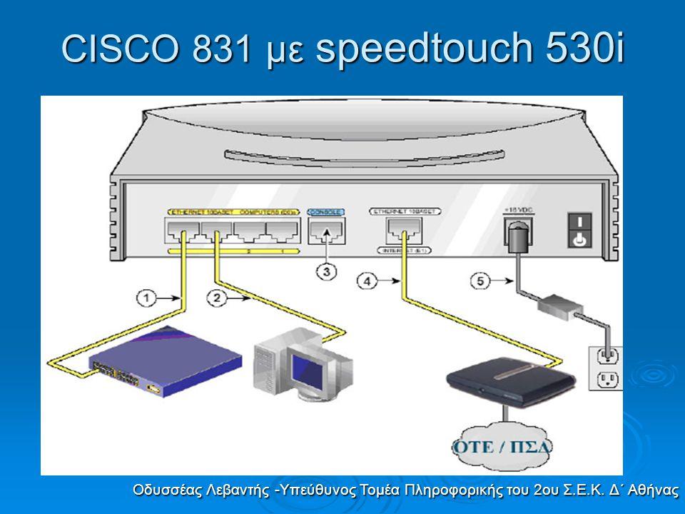 CISCO 831 με speedtouch 530i Οδυσσέας Λεβαντής -Υπεύθυνος Τομέα Πληροφορικής του 2ου Σ.Ε.Κ. Δ΄ Αθήνας
