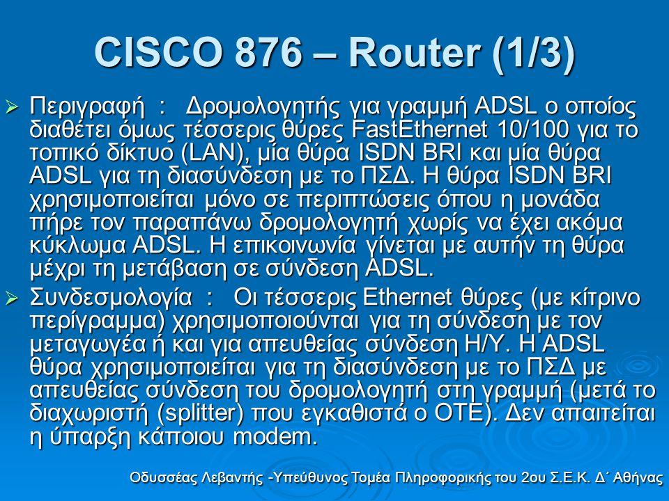 CISCO 876 – Router (1/3)  Περιγραφή : Δροµολογητής για γραµµή ADSL o οποίος διαθέτει όµως τέσσερις θύρες FastEthernet 10/100 για το τοπικό δίκτυο (LA