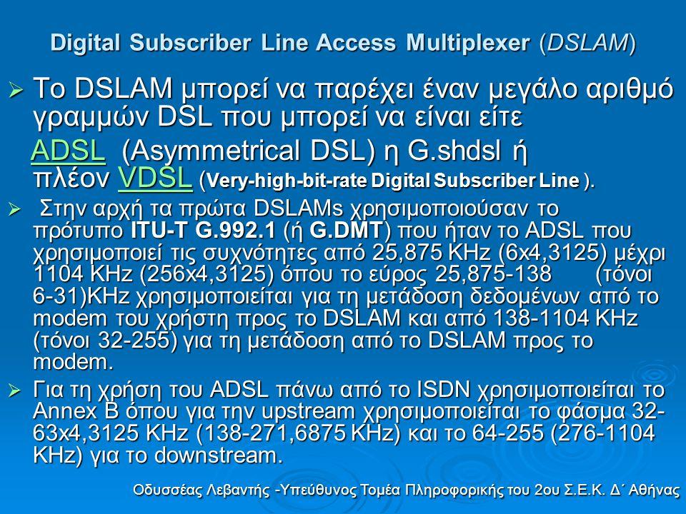 Digital Subscriber Line Access Multiplexer (DSLAM)  Το κάτω φάσμα χρησιμοποιείται για τη μετάδοση φωνής όπου απαιτείται η χρήση splitters τόσο στο Κέντρο όσο και στον συνδρομητή.