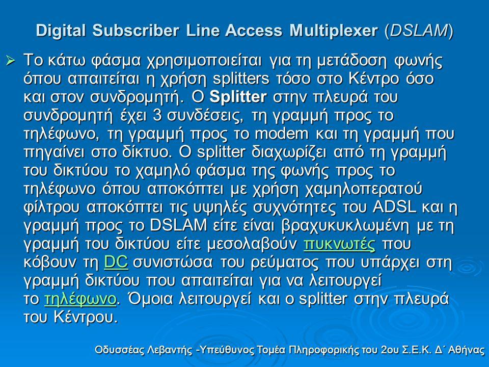 Digital Subscriber Line Access Multiplexer (DSLAM)  Το κάτω φάσμα χρησιμοποιείται για τη μετάδοση φωνής όπου απαιτείται η χρήση splitters τόσο στο Κέ
