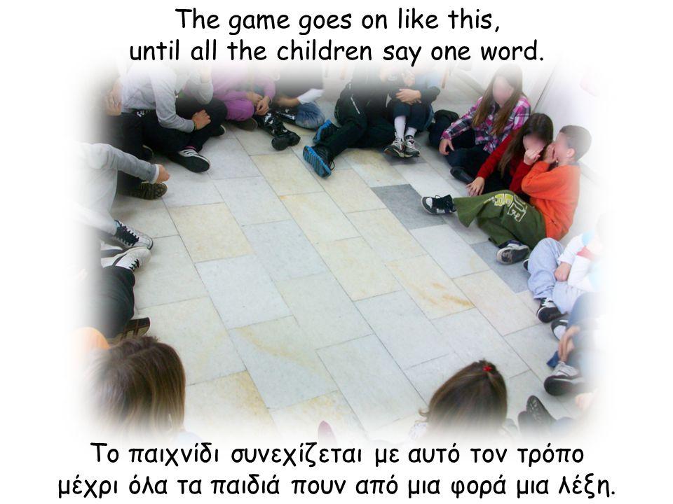 Το παιχνίδι συνεχίζεται με αυτό τον τρόπο μέχρι όλα τα παιδιά πουν από μια φορά μια λέξη.