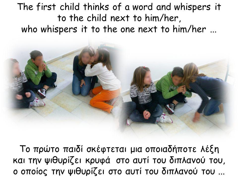 Το πρώτο παιδί σκέφτεται μια οποιαδήποτε λέξη και την ψιθυρίζει κρυφά στο αυτί του διπλανού του, ο οποίος την ψιθυρίζει στο αυτί του διπλανού του...