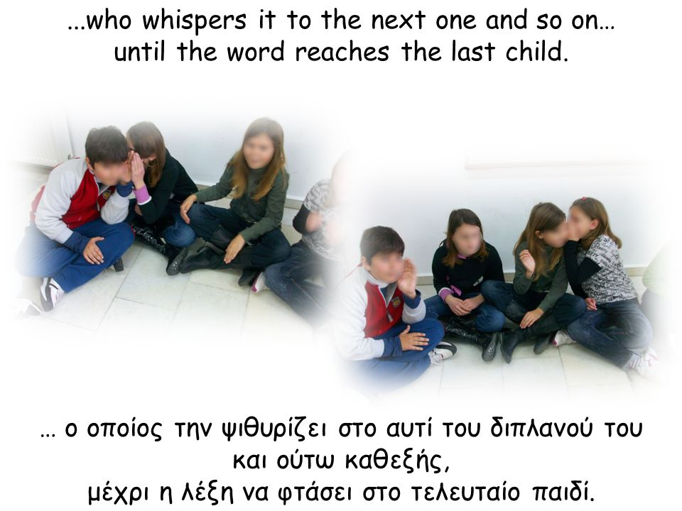 … ο οποίος την ψιθυρίζει στο αυτί του διπλανού του και ούτω καθεξής, μέχρι η λέξη να φτάσει στο τελευταίο παιδί....who whispers it to the next one and so on… until the word reaches the last child.