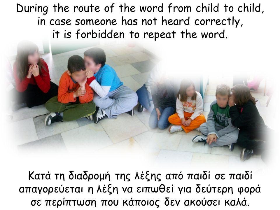 Κατά τη διαδρομή της λέξης από παιδί σε παιδί απαγορεύεται η λέξη να ειπωθεί για δεύτερη φορά σε περίπτωση που κάποιος δεν ακούσει καλά.