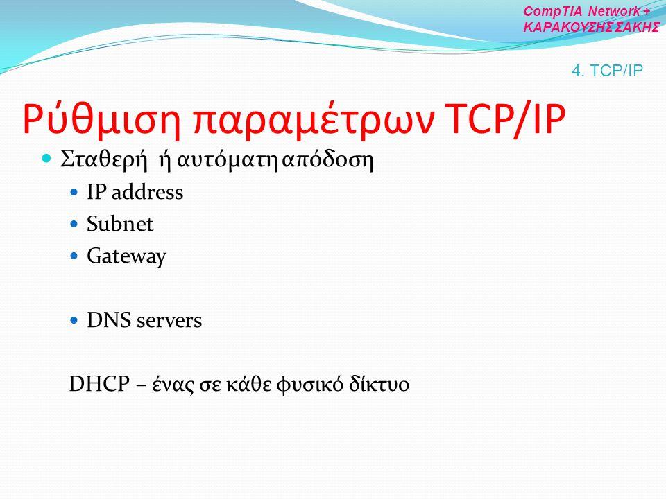 Ρύθμιση παραμέτρων TCP/IP Σταθερή ή αυτόματη απόδοση IP address Subnet Gateway DNS servers DHCP – ένας σε κάθε φυσικό δίκτυο 4. TCP/IP CompTIA Network