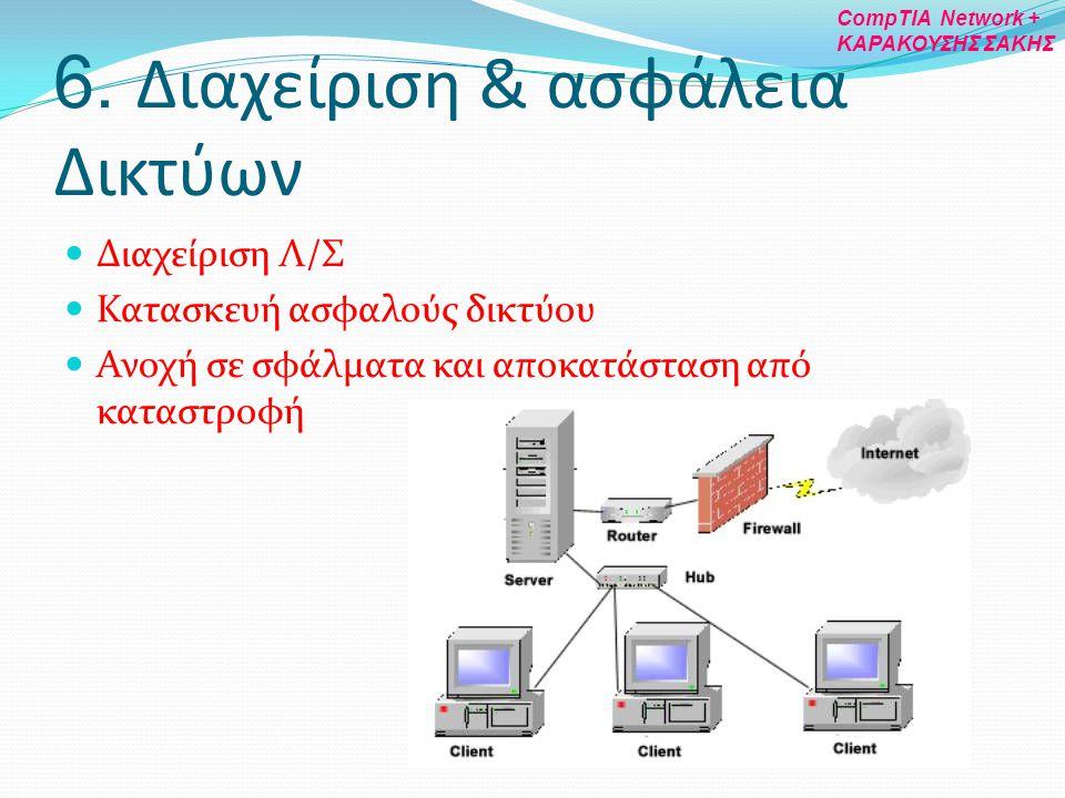 6. Διαχείριση & ασφάλεια Δικτύων Διαχείριση Λ/Σ Κατασκευή ασφαλούς δικτύου Ανοχή σε σφάλματα και αποκατάσταση από καταστροφή CompTIA Network + ΚΑΡΑΚΟΥ