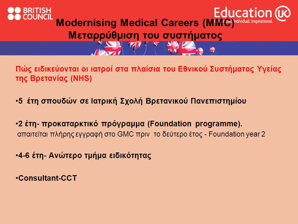 Modernising Medical Careers (MMC) Μεταρρύθμιση του συστήματος προκαταρκτικό πρόγραμμα 1 ο έτος- F1 3μηνες- 4μηνες θέσεις εργασίας στην Παθολογία, Χειρουργική και άλλες ειδικότητες ενιαία εκπαίδευση που βασίζεται σε εθνικό πρόγραμμα σπουδών προκαθορισμένος τρόπος αξιολόγησης επίσημη πρόσβαση σε επαγγελματικό προσανατολισμό
