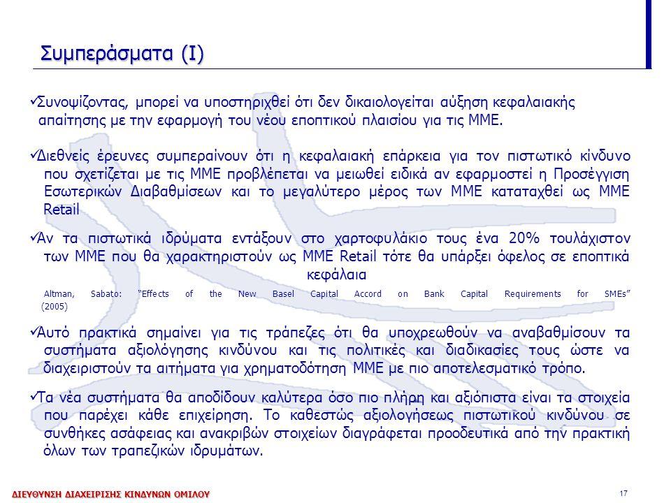 17 Συμπεράσματα (Ι) Συνοψίζοντας, μπορεί να υποστηριχθεί ότι δεν δικαιολογείται αύξηση κεφαλαιακής απαίτησης με την εφαρμογή του νέου εποπτικού πλαισίου για τις ΜΜΕ.