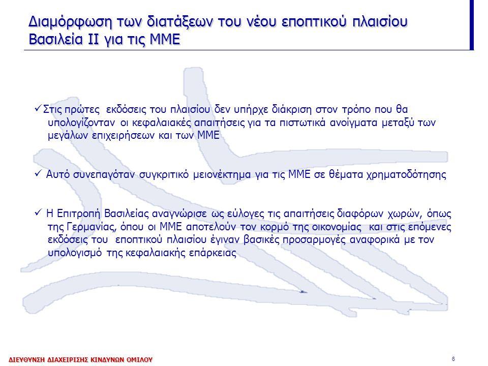 6 Διαμόρφωση των διατάξεων του νέου εποπτικού πλαισίου Βασιλεία ΙΙ για τις ΜΜΕ Στις πρώτες εκδόσεις του πλαισίου δεν υπήρχε διάκριση στον τρόπο που θα υπολογίζονταν οι κεφαλαιακές απαιτήσεις για τα πιστωτικά ανοίγματα μεταξύ των μεγάλων επιχειρήσεων και των ΜΜE Αυτό συνεπαγόταν συγκριτικό μειονέκτημα για τις ΜΜΕ σε θέματα χρηματοδότησης Η Επιτροπή Βασιλείας αναγνώρισε ως εύλογες τις απαιτήσεις διαφόρων χωρών, όπως της Γερμανίας, όπου οι ΜΜΕ αποτελούν τον κορμό της οικονομίας και στις επόμενες εκδόσεις του εποπτικού πλαισίου έγιναν βασικές προσαρμογές αναφορικά με τον υπολογισμό της κεφαλαιακής επάρκειας ΔΙΕΥΘΥΝΣΗ ΔΙΑΧΕΙΡΙΣΗΣ ΚΙΝΔΥΝΩΝ ΟΜΙΛΟΥ