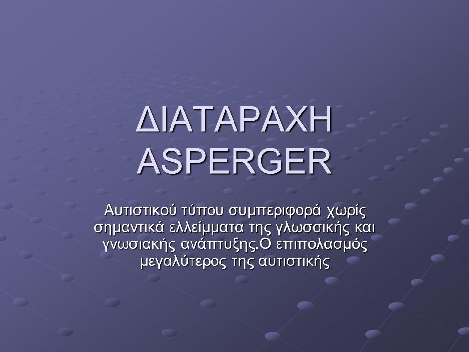 ΔΙΑΤΑΡΑΧΗ ASPERGER Αυτιστικού τύπου συμπεριφορά χωρίς σημαντικά ελλείμματα της γλωσσικής και γνωσιακής ανάπτυξης.Ο επιπολασμός μεγαλύτερος της αυτιστι