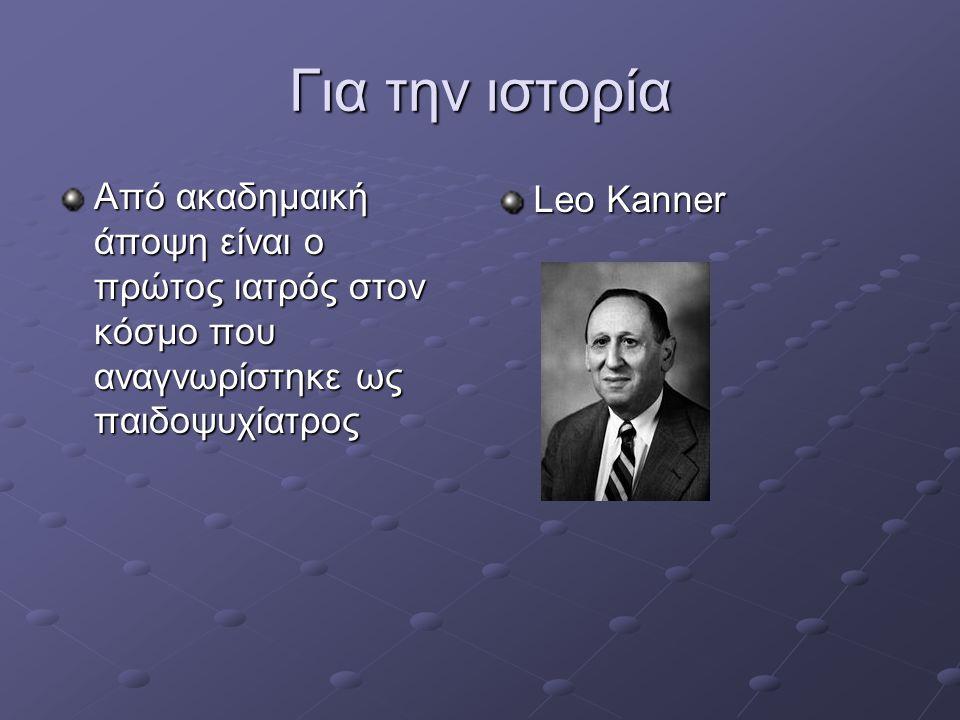 Για την ιστορία Από ακαδημαική άποψη είναι ο πρώτος ιατρός στον κόσμο που αναγνωρίστηκε ως παιδοψυχίατρος Leo Kanner