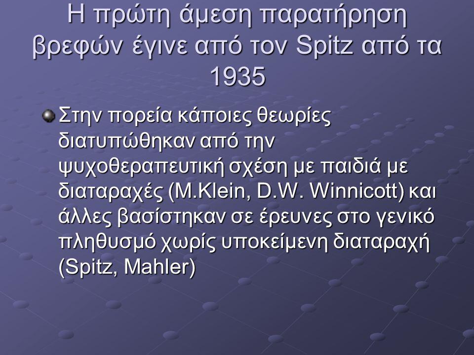 Η πρώτη άμεση παρατήρηση βρεφών έγινε από τον Spitz από τα 1935 Στην πορεία κάποιες θεωρίες διατυπώθηκαν από την ψυχοθεραπευτική σχέση με παιδιά με δι