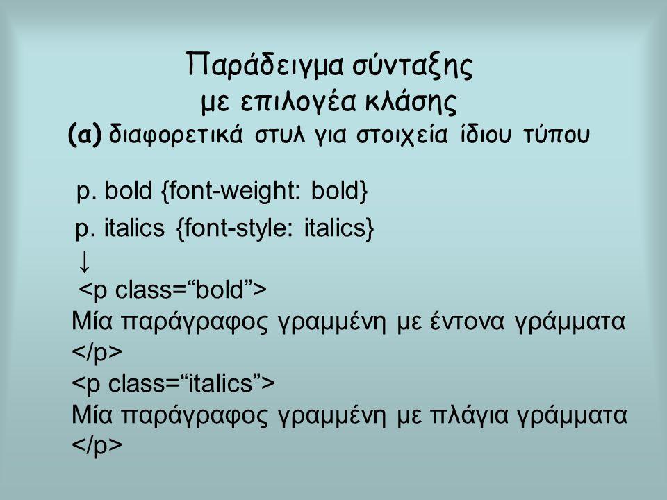Παράδειγμα σύνταξης με επιλογέα κλάσης (α) διαφορετικά στυλ για στοιχεία ίδιου τύπου p. bold {font-weight: bold} p. italics {font-style: italics} ↓ Μί