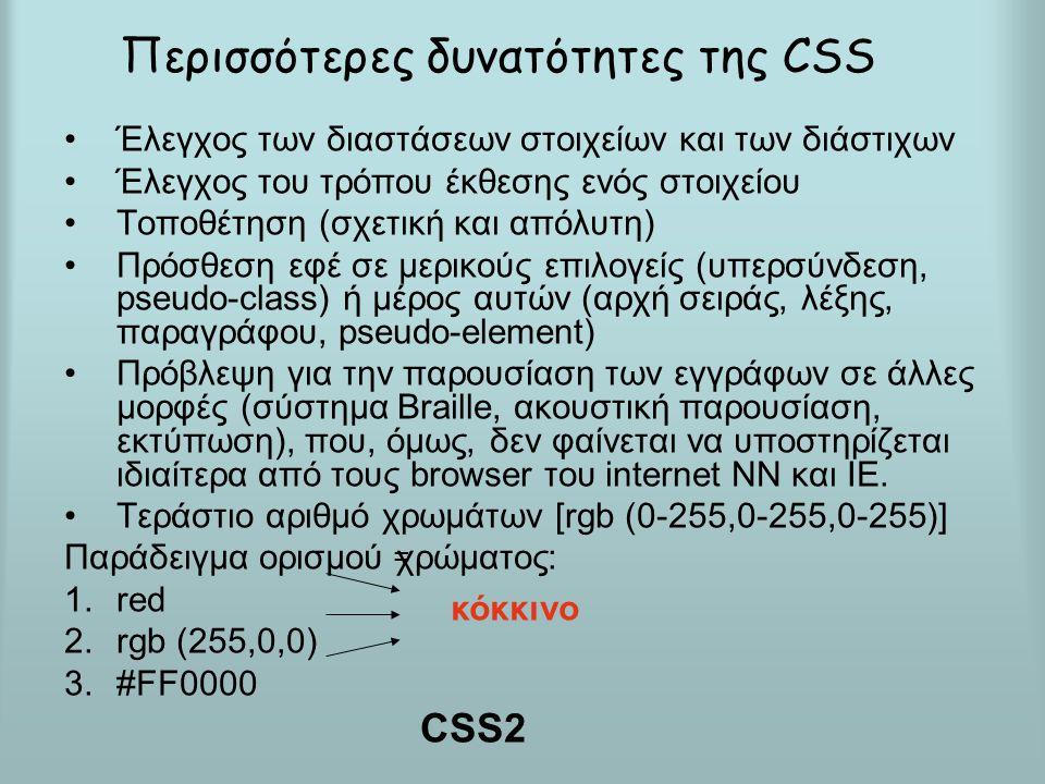 Περισσότερες δυνατότητες της CSS Έλεγχος των διαστάσεων στοιχείων και των διάστιχων Έλεγχος του τρόπου έκθεσης ενός στοιχείου Τοποθέτηση (σχετική και απόλυτη) Πρόσθεση εφέ σε μερικούς επιλογείς (υπερσύνδεση, pseudo-class) ή μέρος αυτών (αρχή σειράς, λέξης, παραγράφου, pseudo-element) Πρόβλεψη για την παρουσίαση των εγγράφων σε άλλες μορφές (σύστημα Braille, ακουστική παρουσίαση, εκτύπωση), που, όμως, δεν φαίνεται να υποστηρίζεται ιδιαίτερα από τους browser του internet NN και IE.