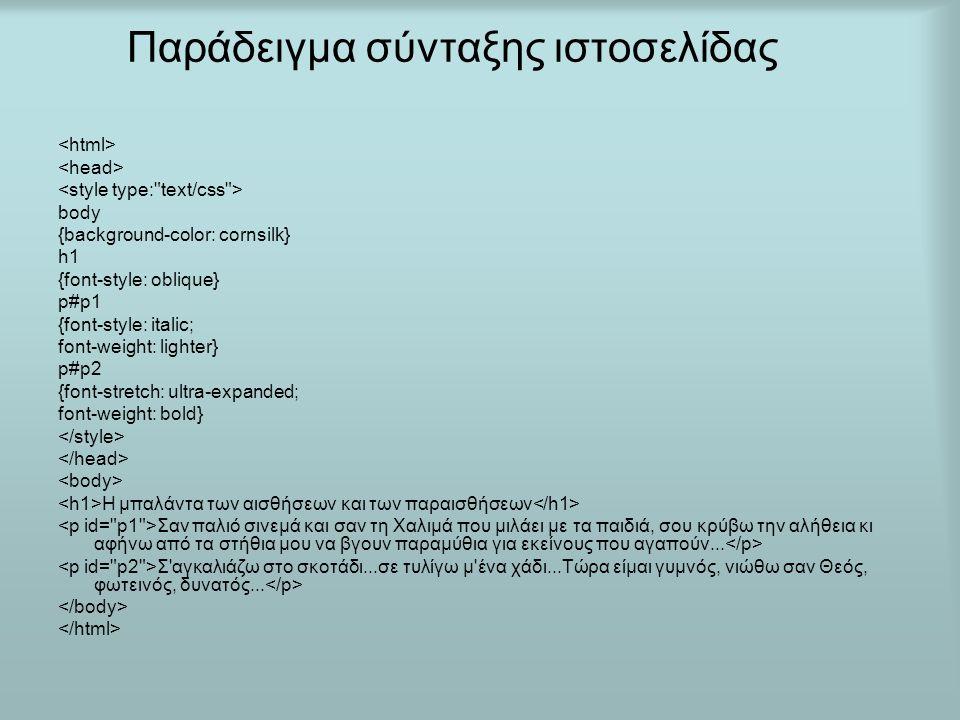 Παράδειγμα σύνταξης ιστοσελίδας body {background-color: cornsilk} h1 {font-style: oblique} p#p1 {font-style: italic; font-weight: lighter} p#p2 {font-stretch: ultra-expanded; font-weight: bold} H μπαλάντα των αισθήσεων και των παραισθήσεων Σαν παλιό σινεμά και σαν τη Χαλιμά που μιλάει με τα παιδιά, σου κρύβω την αλήθεια κι αφήνω από τα στήθια μου να βγουν παραμύθια για εκείνους που αγαπούν...