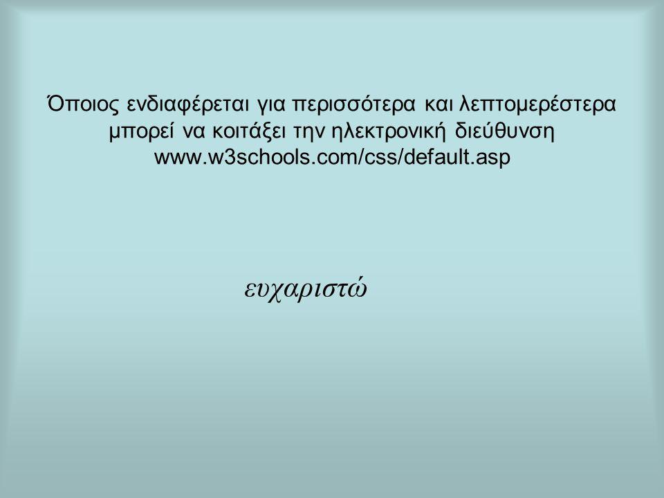 Όποιος ενδιαφέρεται για περισσότερα και λεπτομερέστερα μπορεί να κοιτάξει την ηλεκτρονική διεύθυνση www.w3schools.com/css/default.asp ευχαριστώ