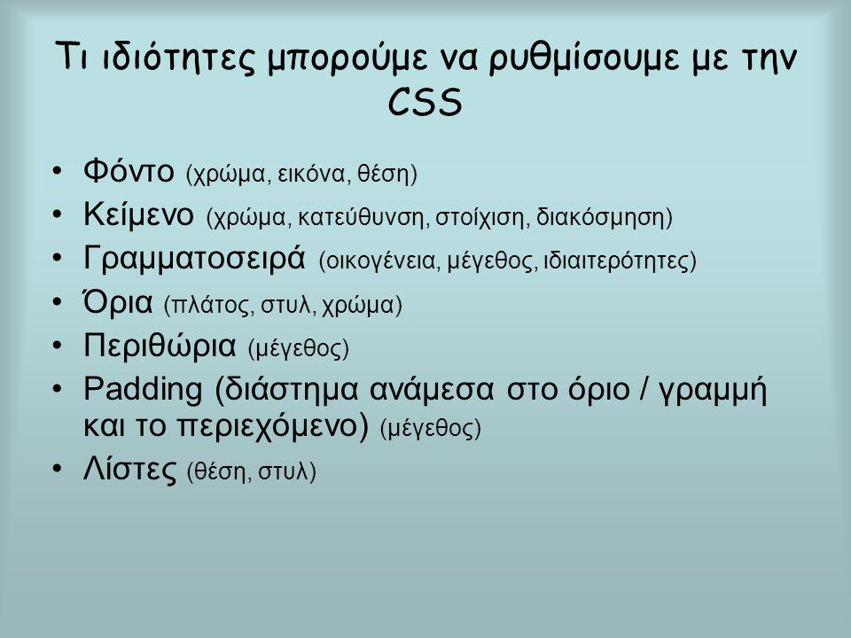Tι ιδιότητες μπορούμε να ρυθμίσουμε με την CSS Φόντο (χρώμα, εικόνα, θέση) Κείμενο (χρώμα, κατεύθυνση, στοίχιση, διακόσμηση) Γραμματοσειρά (οικογένεια