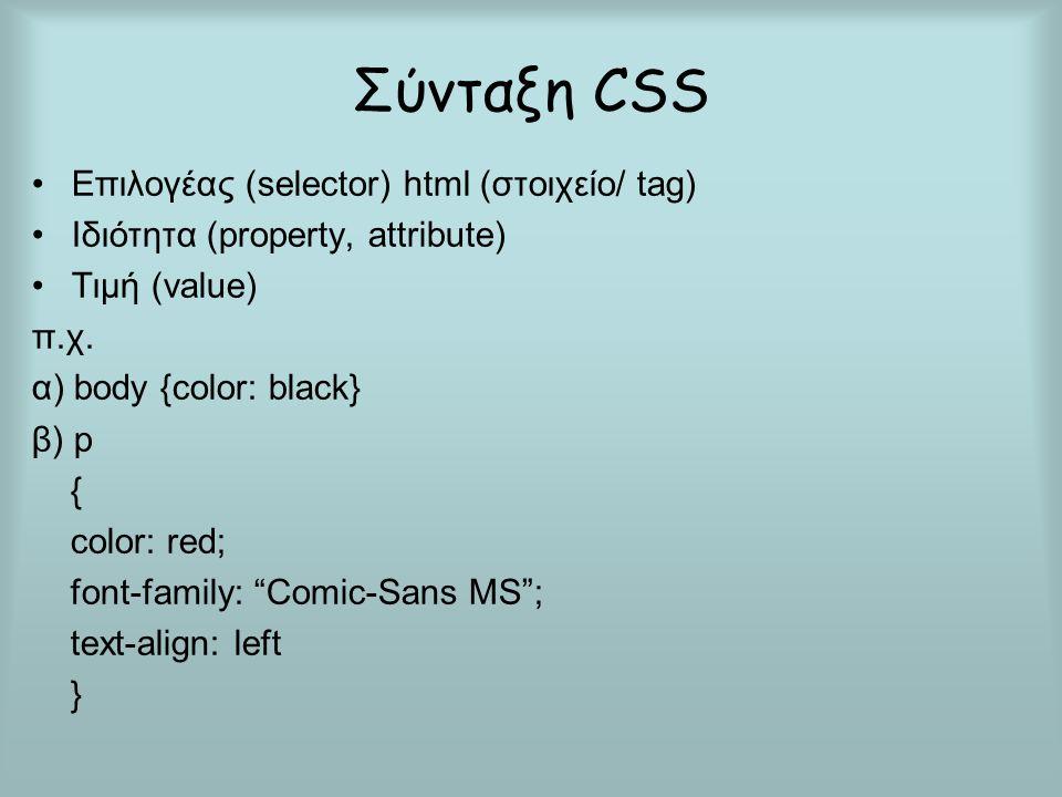 Σύνταξη CSS Επιλογέας (selector) html (στοιχείο/ tag) Ιδιότητα (property, attribute) Τιμή (value) π.χ. α) body {color: black} β) p { color: red; font-