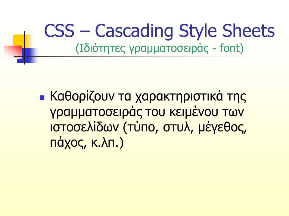 CSS – Cascading Style Sheets (Ιδιότητες γραμματοσειράς - font) Καθορίζουν τα χαρακτηριστικά της γραμματοσειράς του κειμένου των ιστοσελίδων (τύπο, στυ