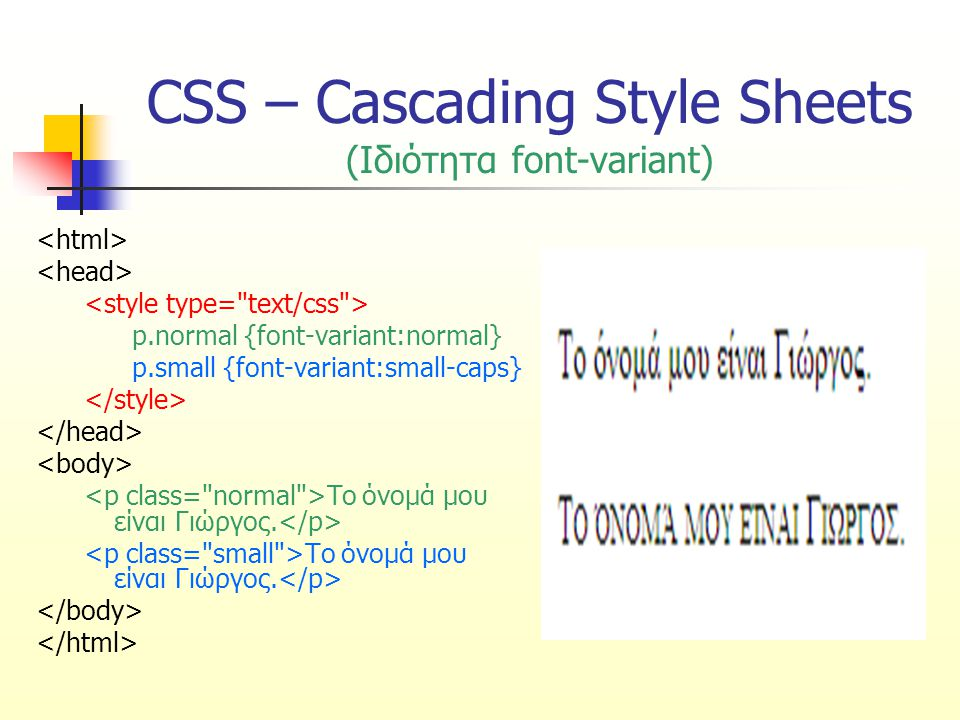 CSS – Cascading Style Sheets (Ιδιότητα font-variant) p.normal {font-variant:normal} p.small {font-variant:small-caps} Το όνομά μου είναι Γιώργος.
