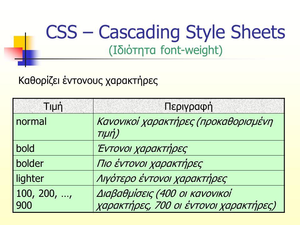 CSS – Cascading Style Sheets (Ιδιότητα font-weight) ΤιμήΠεριγραφή normalΚανονικοί χαρακτήρες (προκαθορισμένη τιμή) boldΈντονοι χαρακτήρες bolderΠιο έν