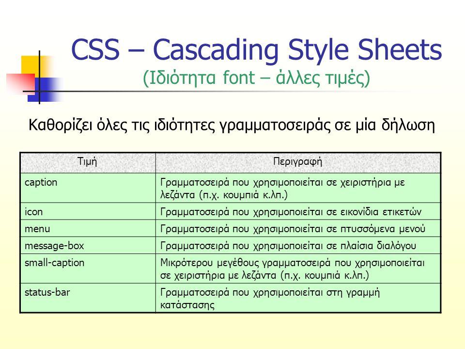 CSS – Cascading Style Sheets (Ιδιότητα font – άλλες τιμές) ΤιμήΠεριγραφή captionΓραμματοσειρά που χρησιμοποιείται σε χειριστήρια με λεζάντα (π.χ. κουμ