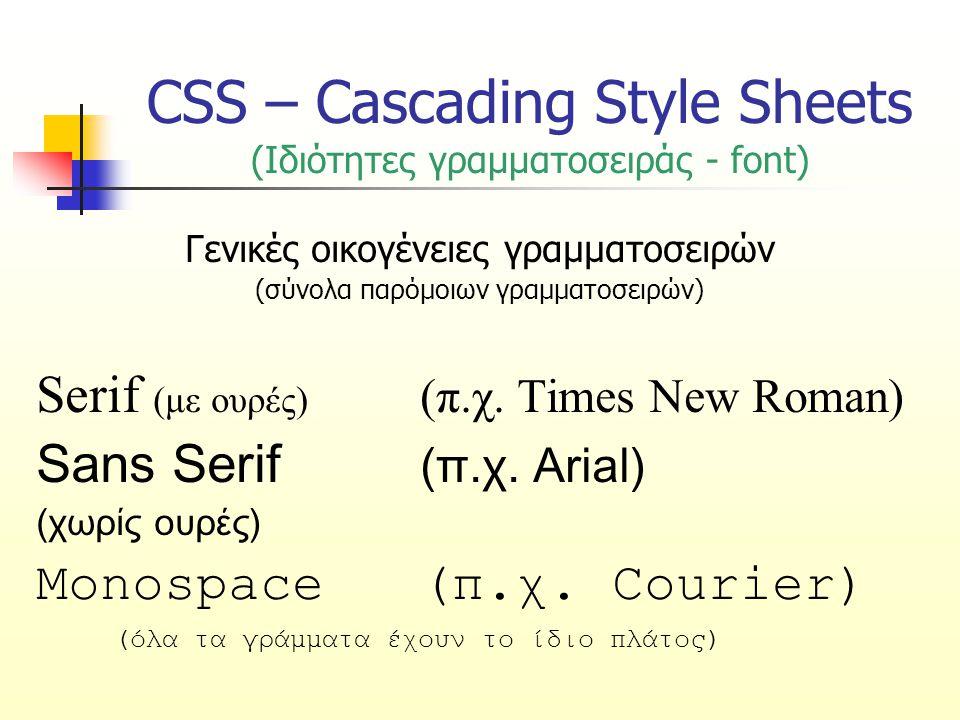 CSS – Cascading Style Sheets (Ιδιότητες γραμματοσειράς - font) Γενικές οικογένειες γραμματοσειρών (σύνολα παρόμοιων γραμματοσειρών) Serif (με ουρές) (