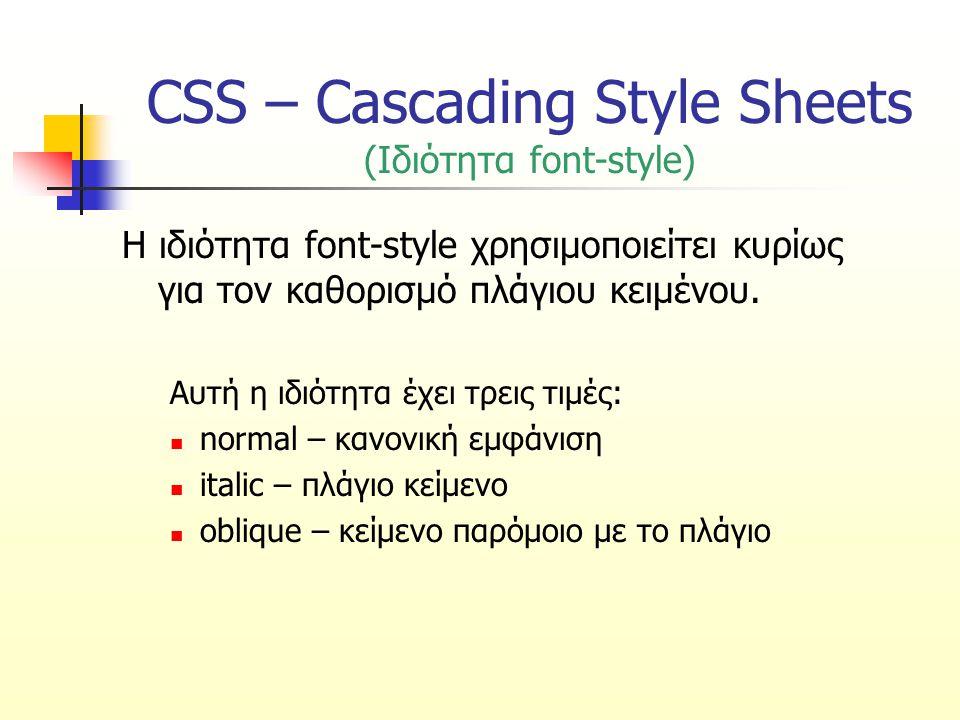 CSS – Cascading Style Sheets (Ιδιότητα font-style) Η ιδιότητα font-style χρησιμοποιείτει κυρίως για τον καθορισμό πλάγιου κειμένου. Αυτή η ιδιότητα έχ