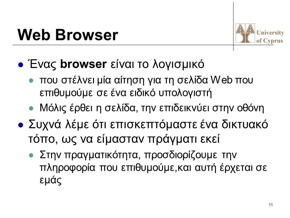11 Web Browser Ένας browser είναι το λογισμικό που στέλνει μία αίτηση για τη σελίδα Web που επιθυμούμε σε ένα ειδικό υπολογιστή Μόλις έρθει η σελίδα,