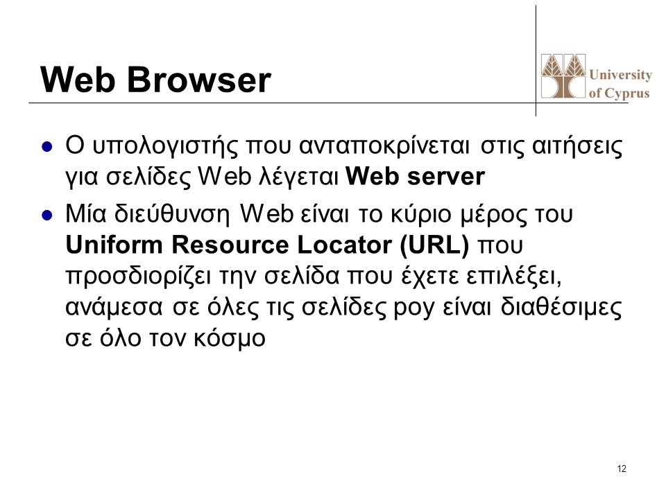 12 Web Browser Ο υπολογιστής που ανταποκρίνεται στις αιτήσεις για σελίδες Web λέγεται Web server Mία διεύθυνση Web είναι το κύριο μέρος του Uniform Re