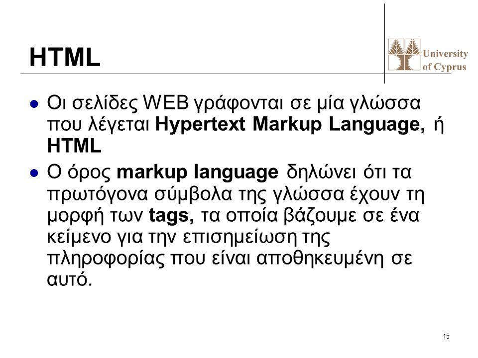 15 HTML Οι σελίδες WEB γράφονται σε μία γλώσσα που λέγεται Hypertext Markup Language, ή HTML O όρος markup language δηλώνει ότι τα πρωτόγονα σύμβολα τ