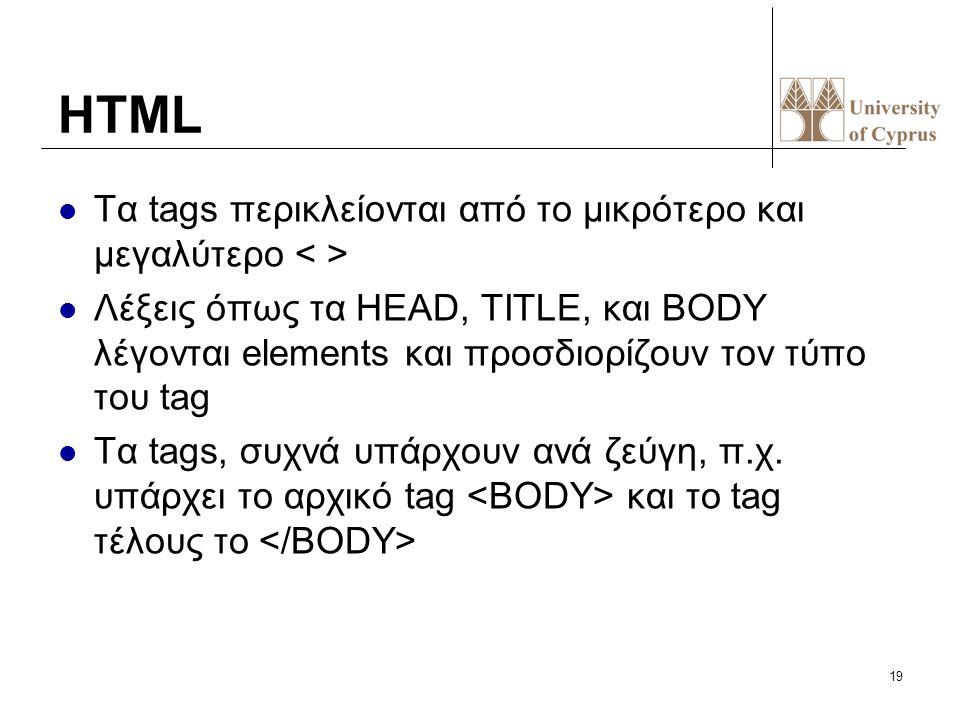 19 HTML Τα tags περικλείονται από το μικρότερο και μεγαλύτερο Λέξεις όπως τα HEAD, TITLE, και BODY λέγονται elements και προσδιορίζουν τον τύπο του ta