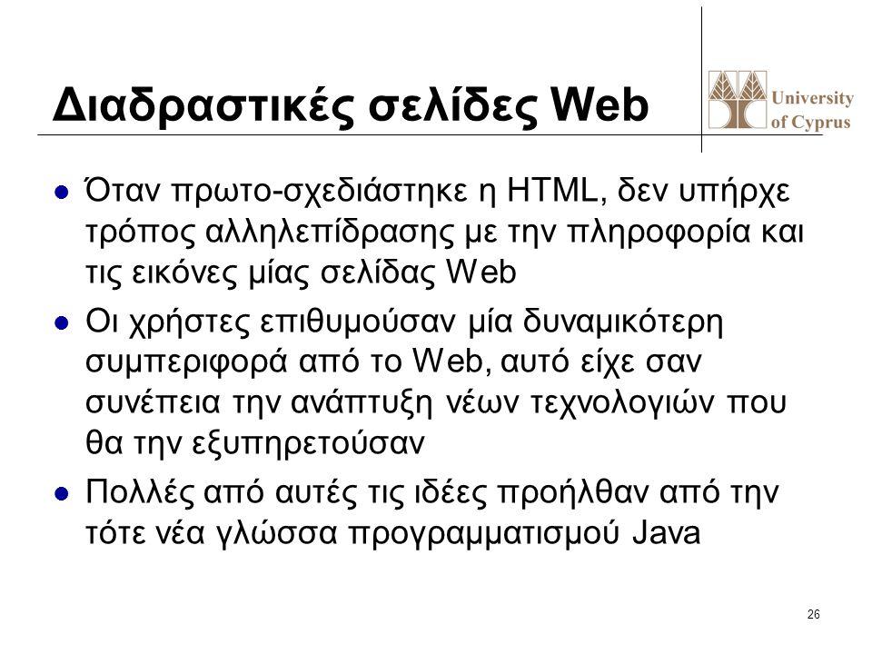 26 Διαδραστικές σελίδες Web Όταν πρωτο-σχεδιάστηκε η HTML, δεν υπήρχε τρόπος αλληλεπίδρασης με την πληροφορία και τις εικόνες μίας σελίδας Web Οι χρήσ