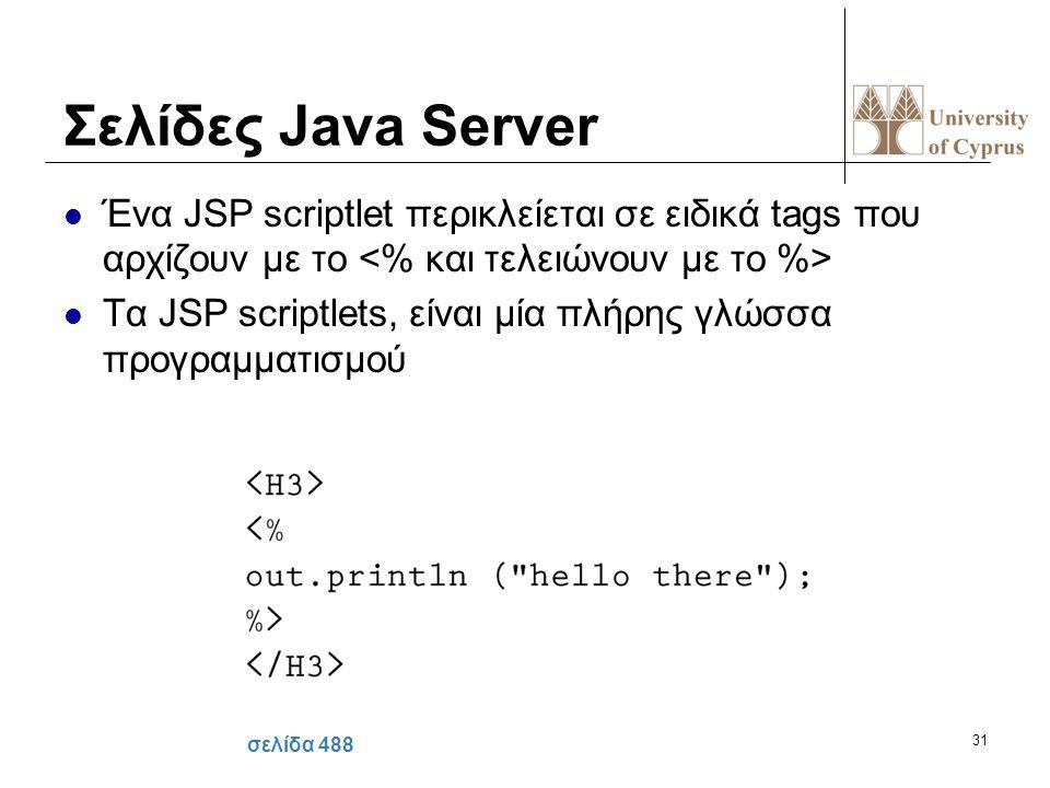 31 Σελίδες Java Server Ένα JSP scriptlet περικλείεται σε ειδικά tags που αρχίζουν με το Τα JSP scriptlets, είναι μία πλήρης γλώσσα προγραμματισμού σελ